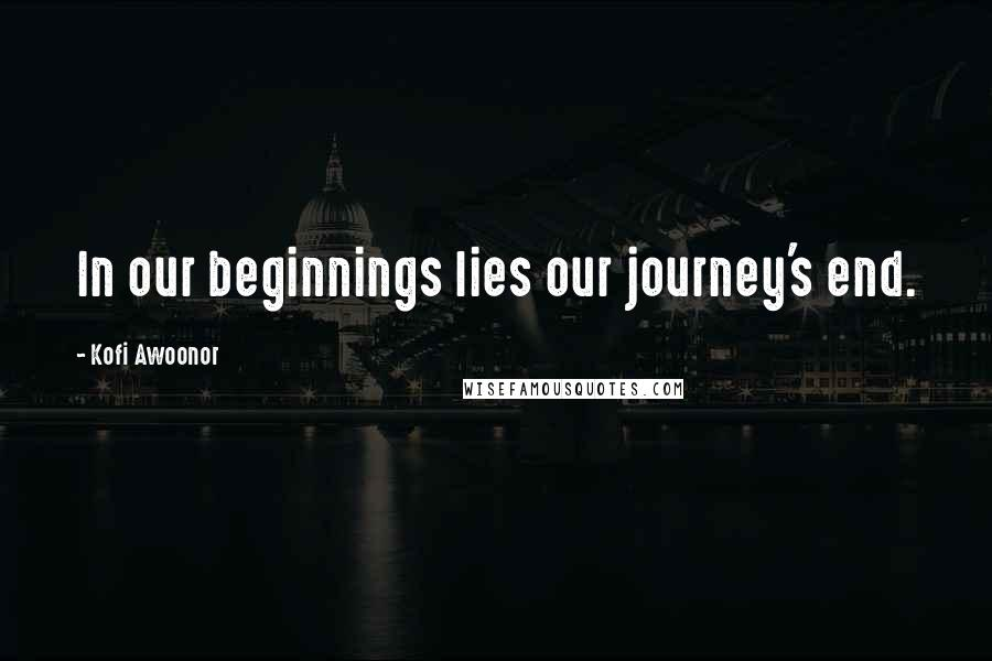 Kofi Awoonor quotes: In our beginnings lies our journey's end.