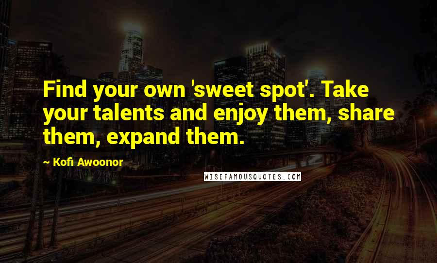 Kofi Awoonor quotes: Find your own 'sweet spot'. Take your talents and enjoy them, share them, expand them.