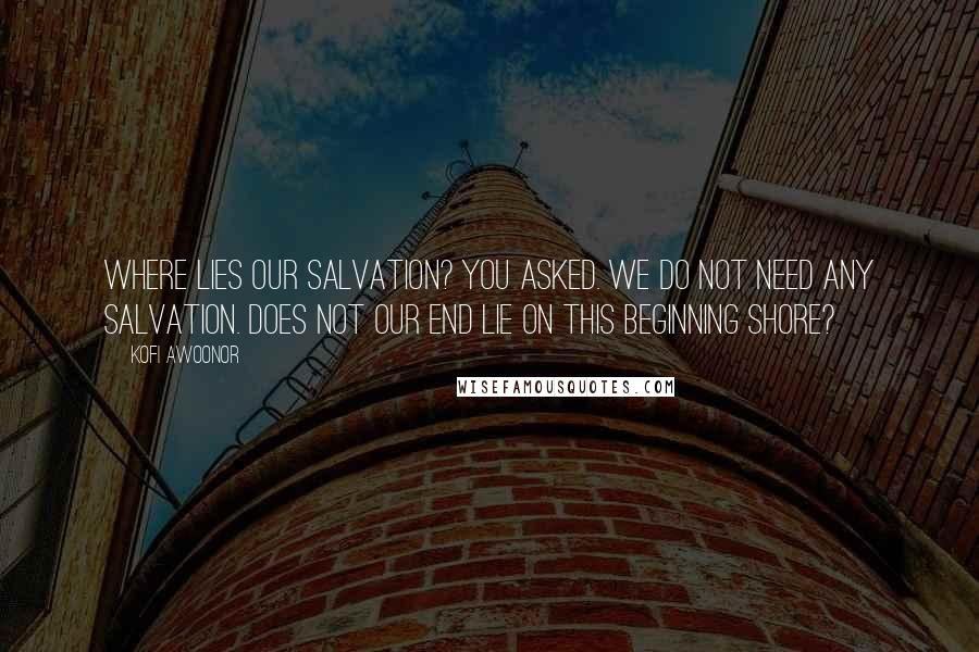 Kofi Awoonor quotes: Where lies our salvation? You asked. We do not need any salvation. Does not our end lie on this beginning shore?