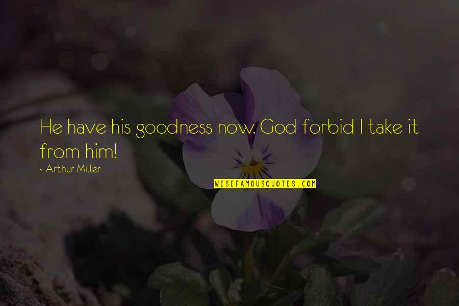 Kogo Quotes By Arthur Miller: He have his goodness now. God forbid I