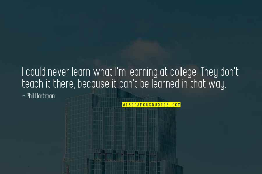 Kogo Quotes By Phil Hartman: I could never learn what I'm learning at