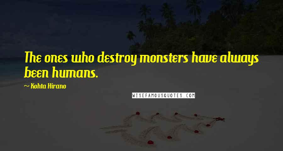 Kohta Hirano quotes: The ones who destroy monsters have always been humans.