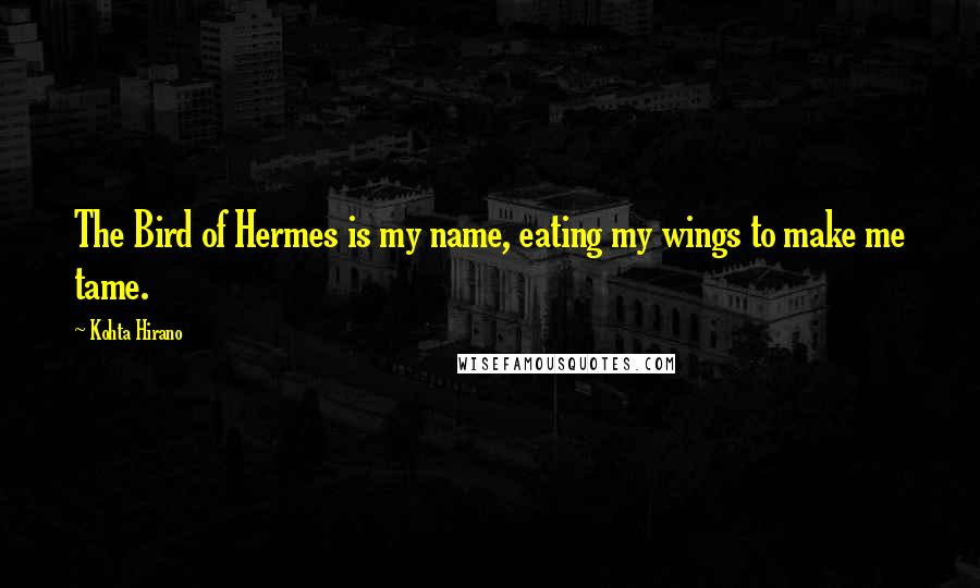 Kohta Hirano quotes: The Bird of Hermes is my name, eating my wings to make me tame.