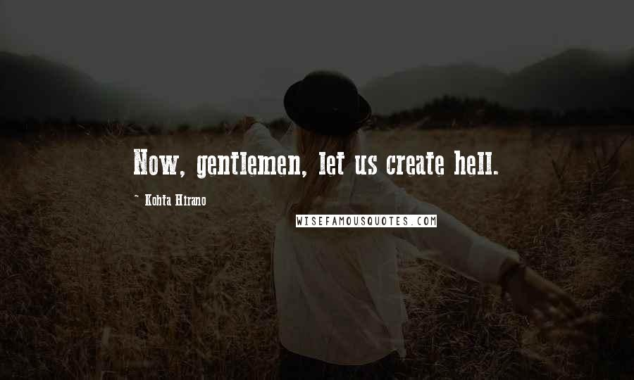 Kohta Hirano quotes: Now, gentlemen, let us create hell.