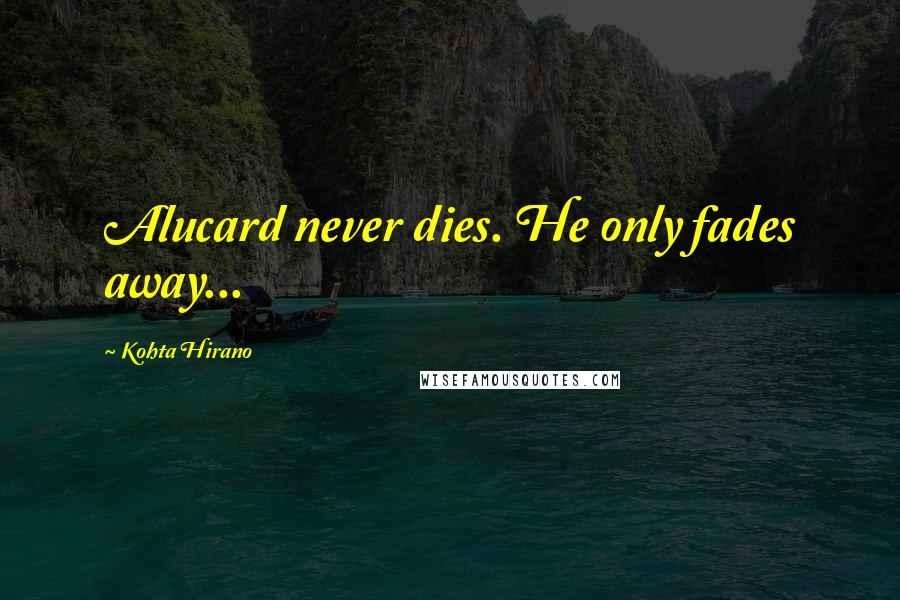 Kohta Hirano quotes: Alucard never dies. He only fades away...