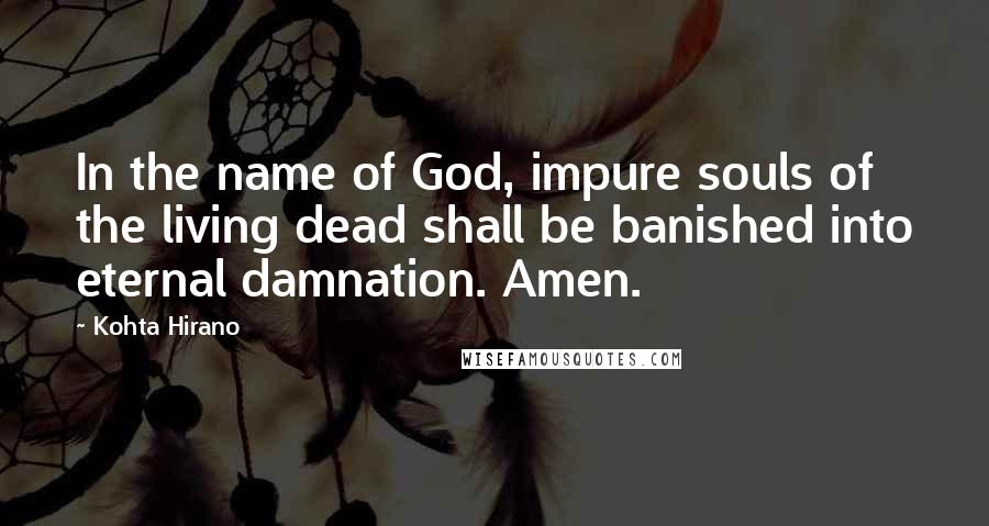 Kohta Hirano quotes: In the name of God, impure souls of the living dead shall be banished into eternal damnation. Amen.