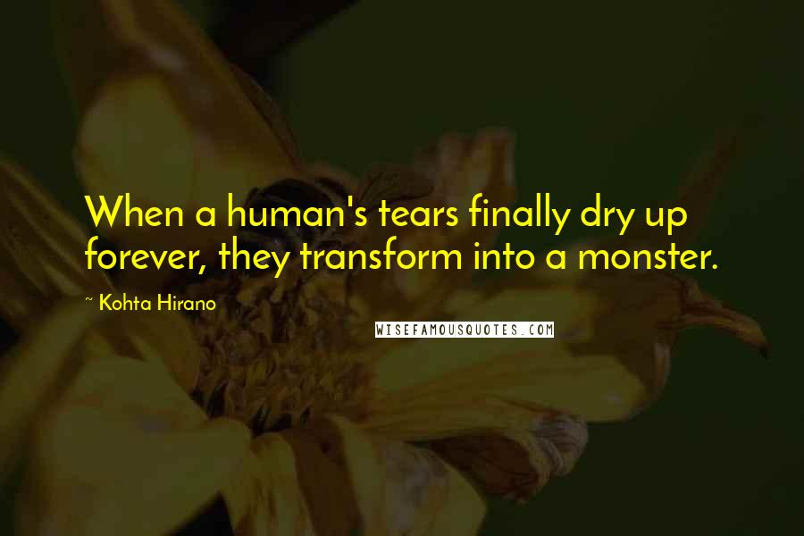 Kohta Hirano quotes: When a human's tears finally dry up forever, they transform into a monster.
