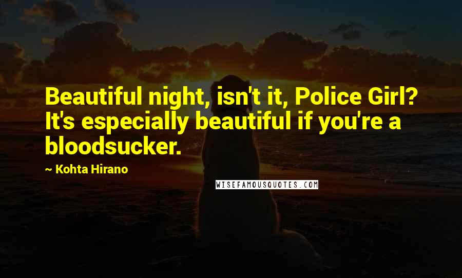 Kohta Hirano quotes: Beautiful night, isn't it, Police Girl? It's especially beautiful if you're a bloodsucker.
