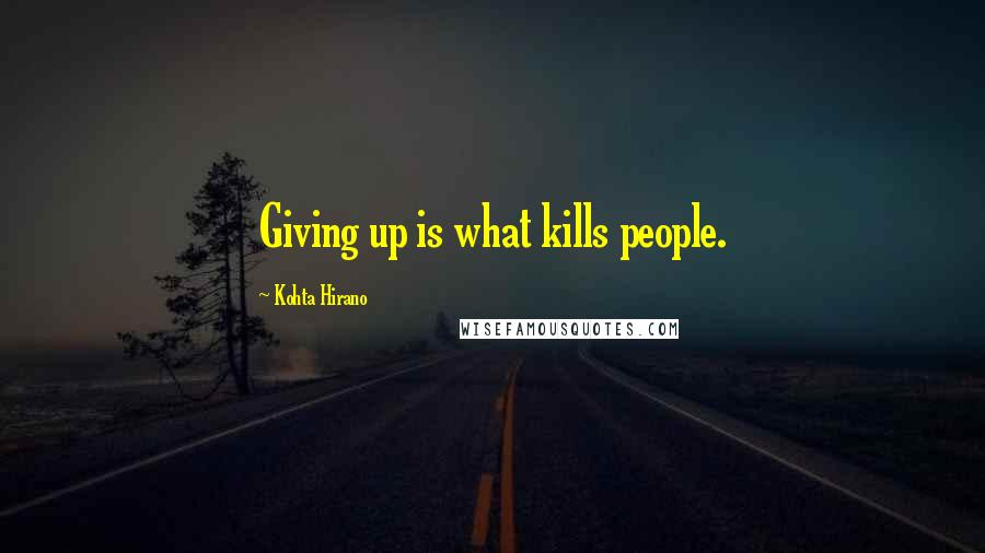 Kohta Hirano quotes: Giving up is what kills people.