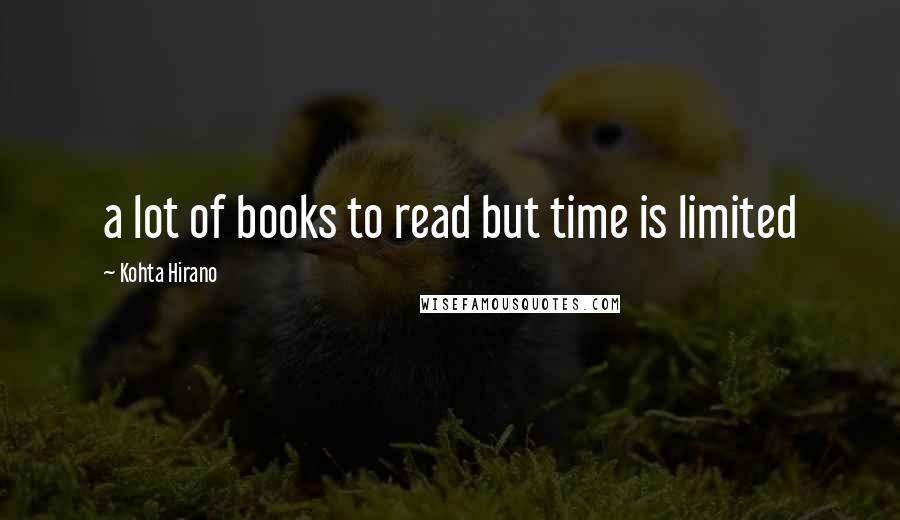 Kohta Hirano quotes: a lot of books to read but time is limited