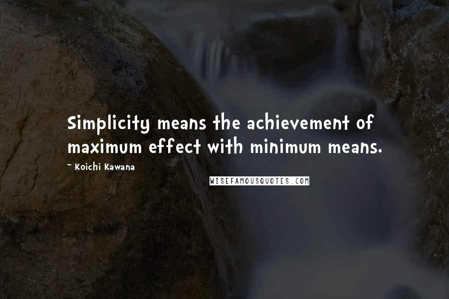 Koichi Kawana quotes: Simplicity means the achievement of maximum effect with minimum means.