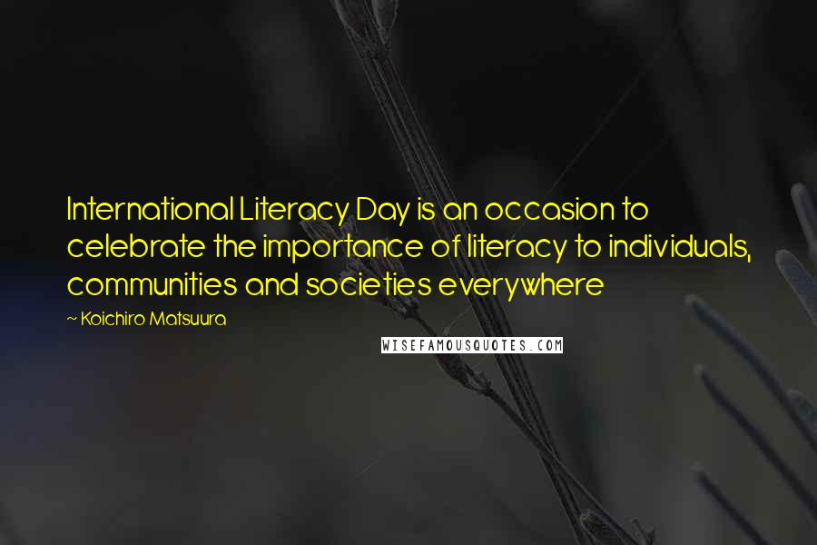 Koichiro Matsuura quotes: International Literacy Day is an occasion to celebrate the importance of literacy to individuals, communities and societies everywhere
