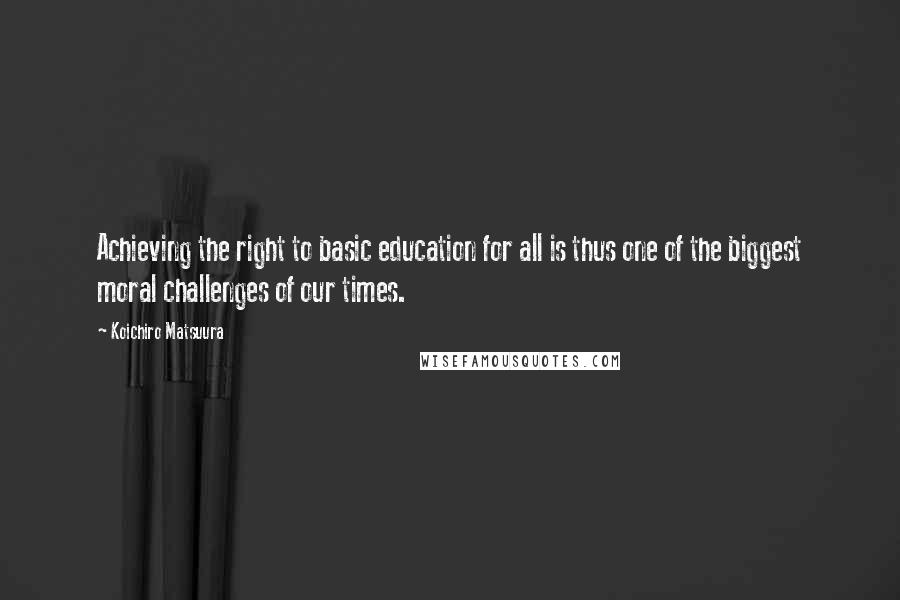 Koichiro Matsuura quotes: Achieving the right to basic education for all is thus one of the biggest moral challenges of our times.