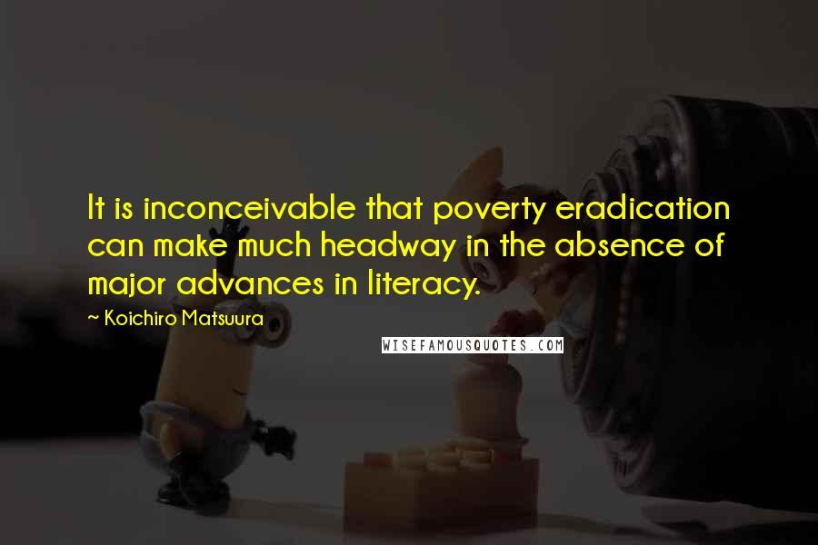 Koichiro Matsuura quotes: It is inconceivable that poverty eradication can make much headway in the absence of major advances in literacy.