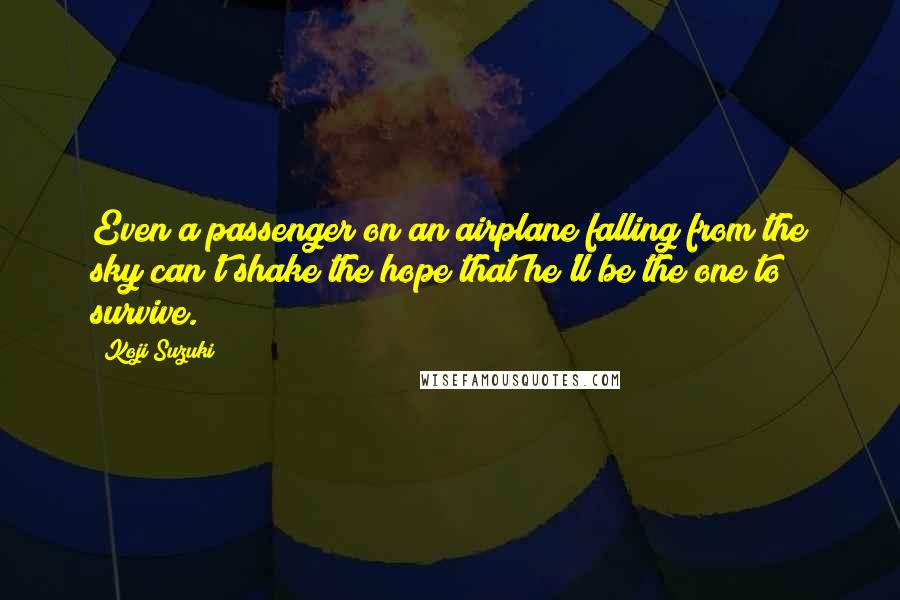 Koji Suzuki quotes: Even a passenger on an airplane falling from the sky can't shake the hope that he'll be the one to survive.