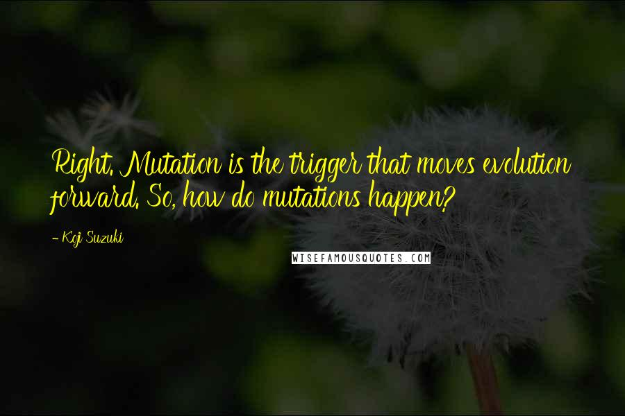 Koji Suzuki quotes: Right. Mutation is the trigger that moves evolution forward. So, how do mutations happen?