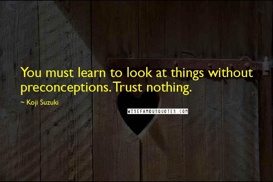 Koji Suzuki quotes: You must learn to look at things without preconceptions. Trust nothing.