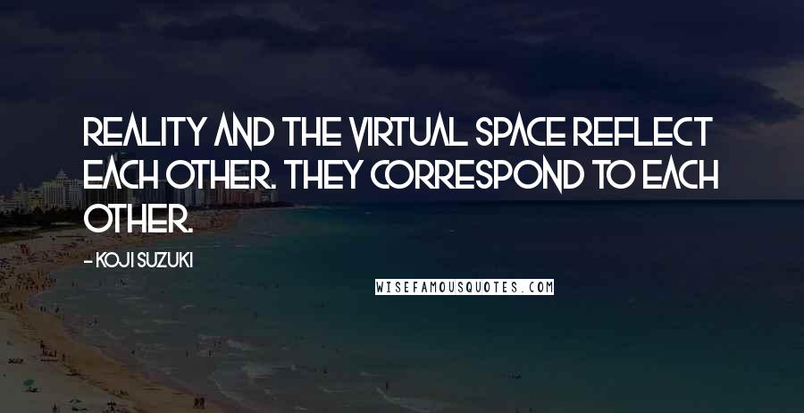 Koji Suzuki quotes: Reality and the virtual space reflect each other. They correspond to each other.