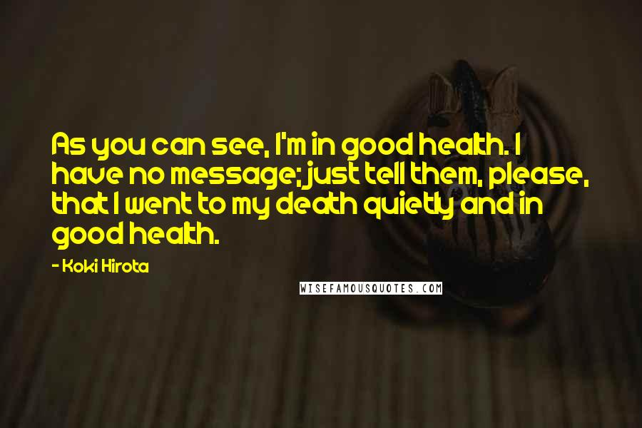 Koki Hirota quotes: As you can see, I'm in good health. I have no message; just tell them, please, that I went to my death quietly and in good health.