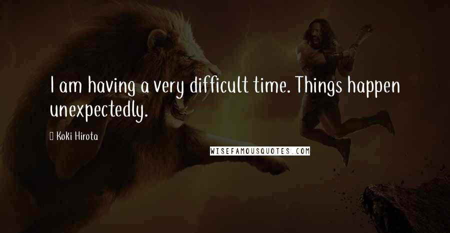 Koki Hirota quotes: I am having a very difficult time. Things happen unexpectedly.