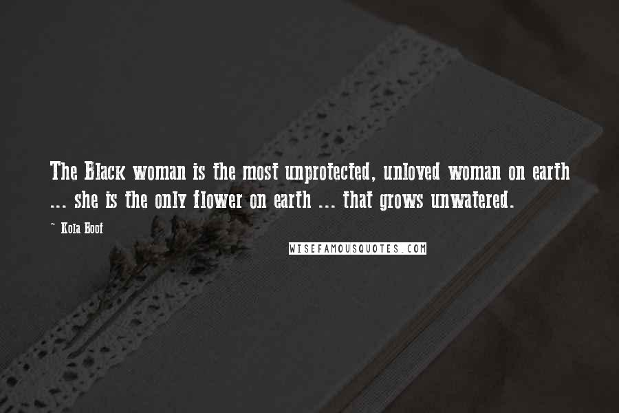Kola Boof quotes: The Black woman is the most unprotected, unloved woman on earth ... she is the only flower on earth ... that grows unwatered.