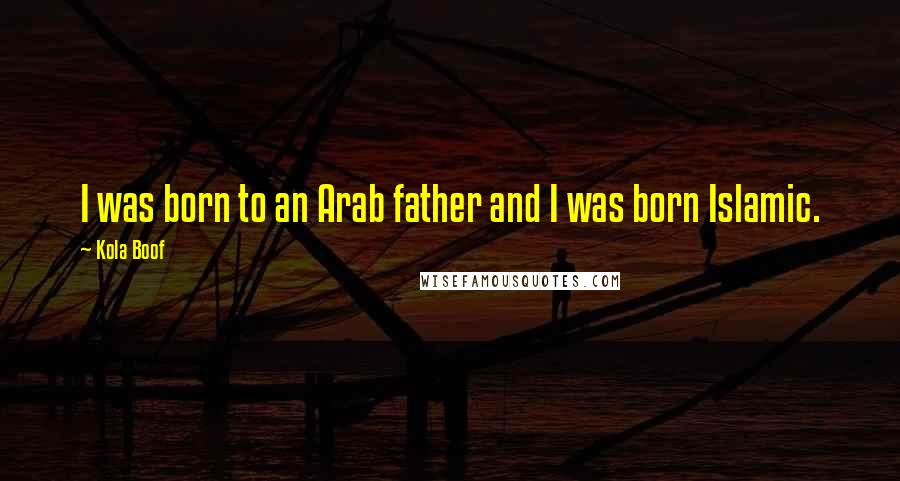 Kola Boof quotes: I was born to an Arab father and I was born Islamic.