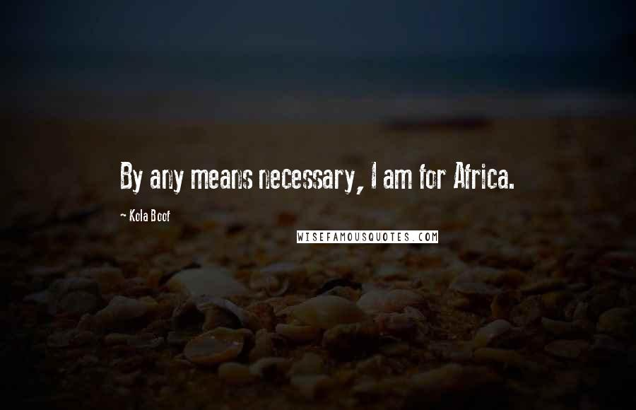 Kola Boof quotes: By any means necessary, I am for Africa.