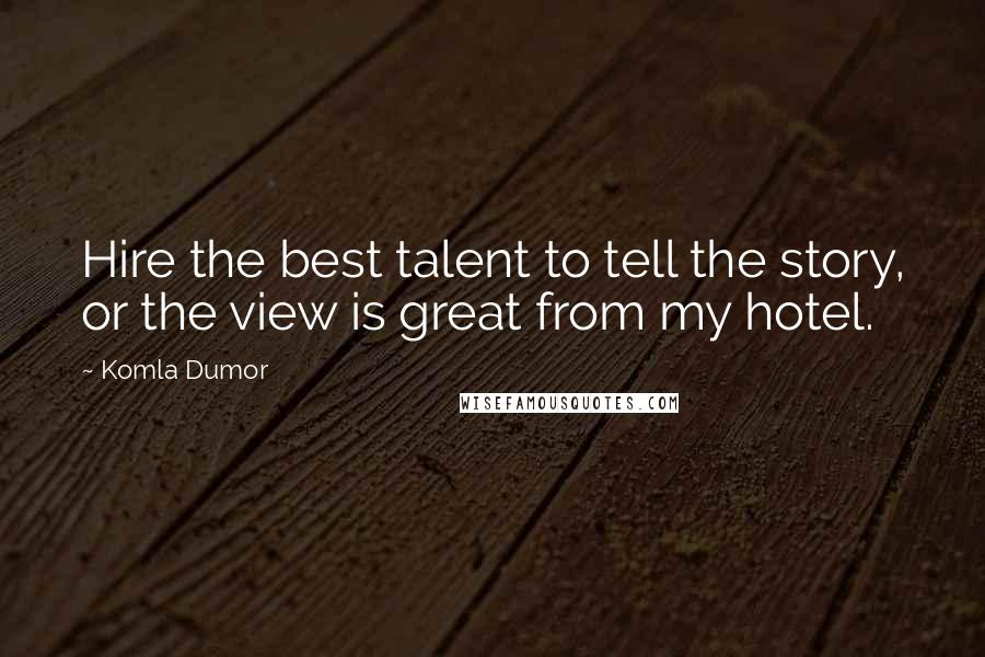 Komla Dumor quotes: Hire the best talent to tell the story, or the view is great from my hotel.