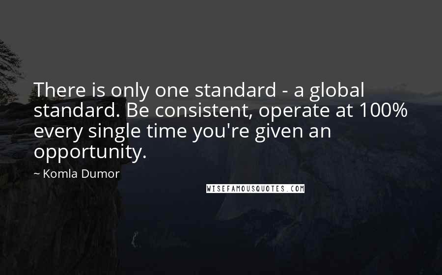 Komla Dumor quotes: There is only one standard - a global standard. Be consistent, operate at 100% every single time you're given an opportunity.