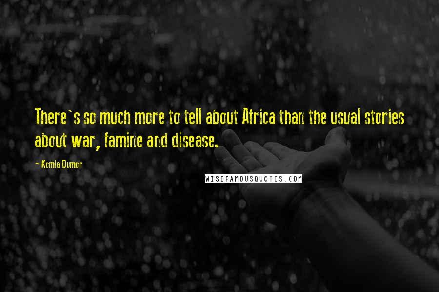 Komla Dumor quotes: There's so much more to tell about Africa than the usual stories about war, famine and disease.