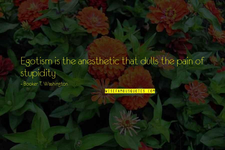 Konan Akatsuki Quotes By Booker T. Washington: Egotism is the anesthetic that dulls the pain