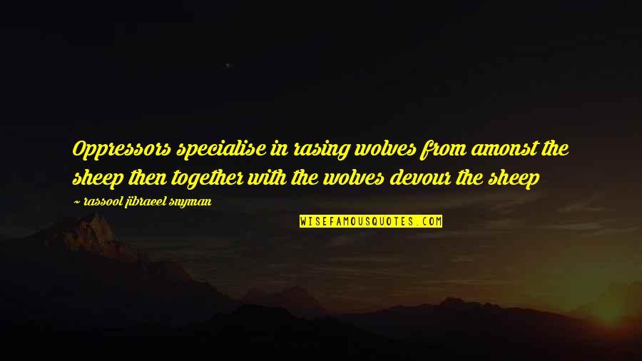 Konrad Von Gesner Quotes By Rassool Jibraeel Snyman: Oppressors specialise in rasing wolves from amonst the
