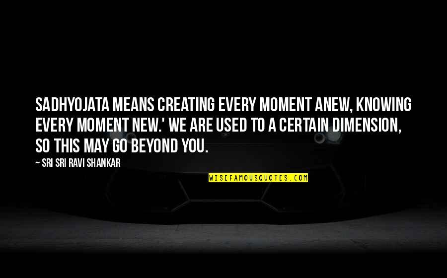 Konrad Von Gesner Quotes By Sri Sri Ravi Shankar: Sadhyojata means creating every moment anew, knowing every