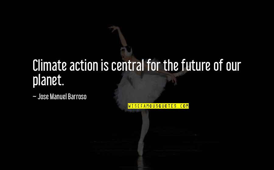 Konstantin E. Tsiolkovsky Quotes By Jose Manuel Barroso: Climate action is central for the future of