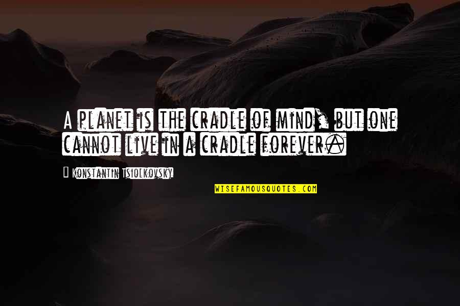 Konstantin E. Tsiolkovsky Quotes By Konstantin Tsiolkovsky: A planet is the cradle of mind, but