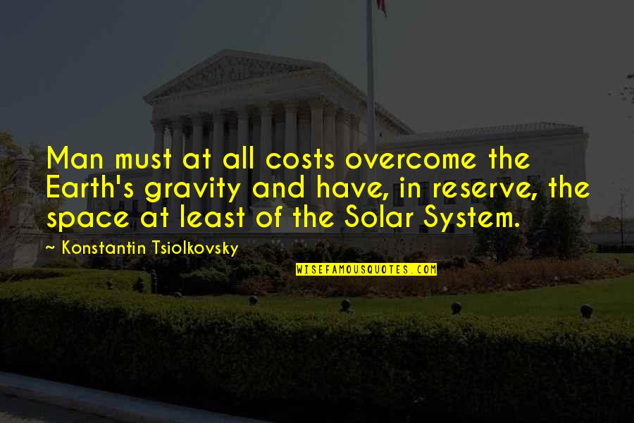 Konstantin E. Tsiolkovsky Quotes By Konstantin Tsiolkovsky: Man must at all costs overcome the Earth's