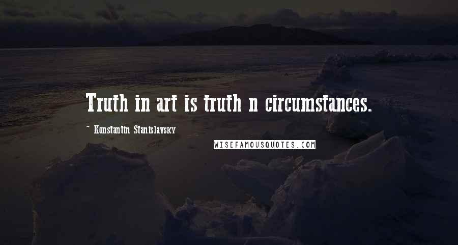 Konstantin Stanislavsky quotes: Truth in art is truth n circumstances.