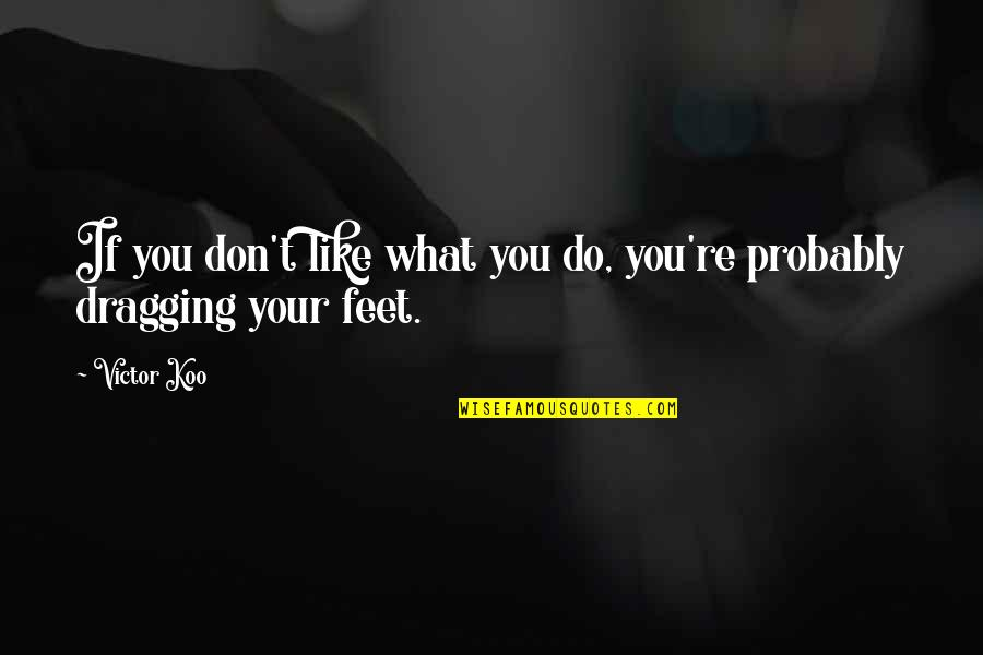 Koo Quotes By Victor Koo: If you don't like what you do, you're