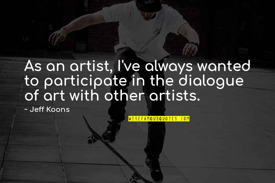 Koons Quotes By Jeff Koons: As an artist, I've always wanted to participate