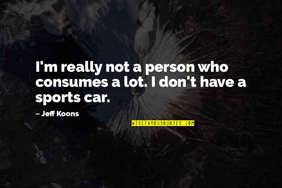 Koons Quotes By Jeff Koons: I'm really not a person who consumes a