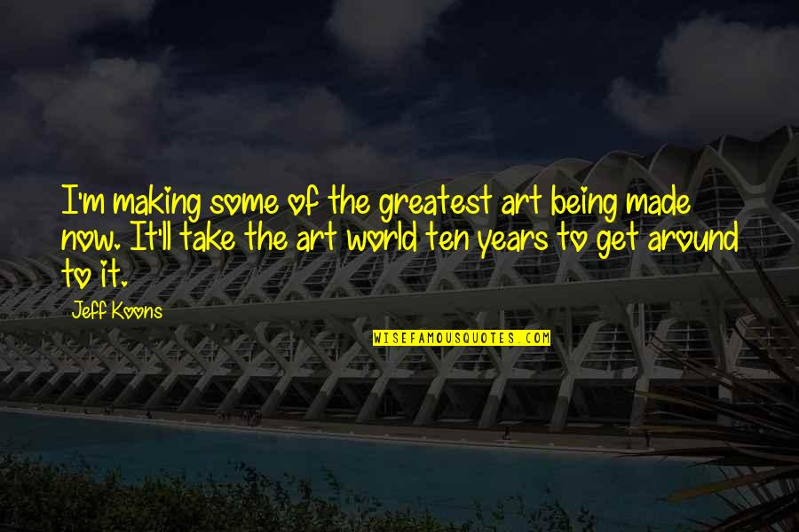 Koons Quotes By Jeff Koons: I'm making some of the greatest art being