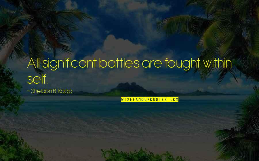 Kopp Quotes By Sheldon B. Kopp: All significant battles are fought within self.