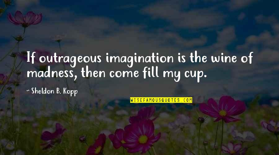 Kopp Quotes By Sheldon B. Kopp: If outrageous imagination is the wine of madness,