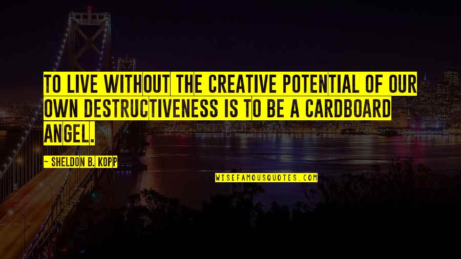 Kopp Quotes By Sheldon B. Kopp: To live without the creative potential of our