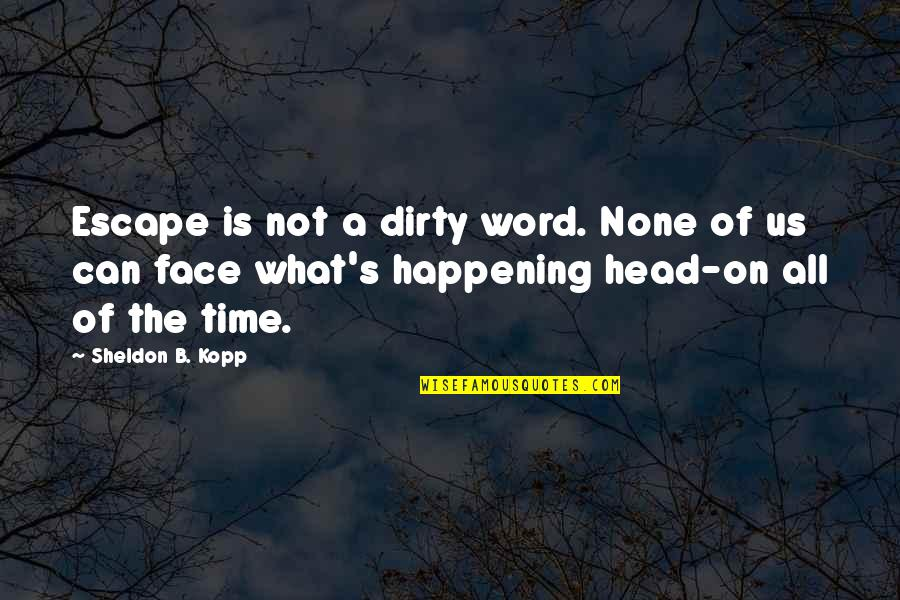 Kopp Quotes By Sheldon B. Kopp: Escape is not a dirty word. None of