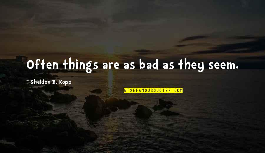 Kopp Quotes By Sheldon B. Kopp: Often things are as bad as they seem.