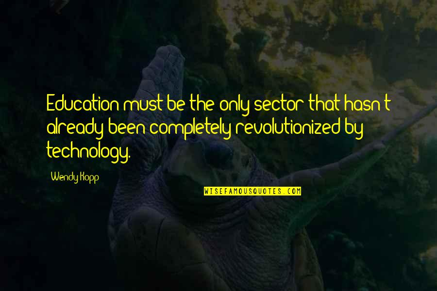 Kopp Quotes By Wendy Kopp: Education must be the only sector that hasn't