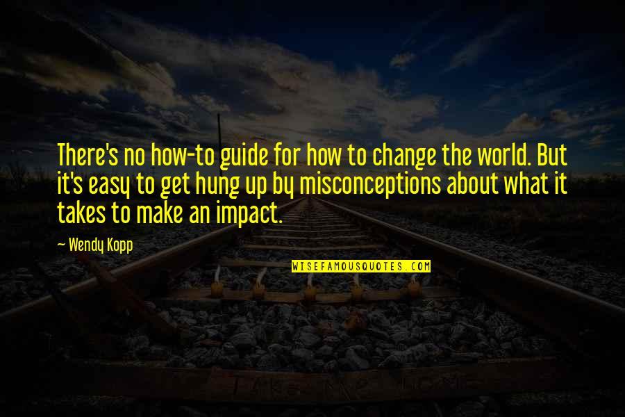 Kopp Quotes By Wendy Kopp: There's no how-to guide for how to change