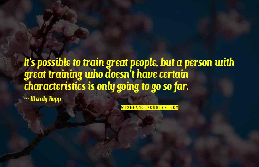 Kopp Quotes By Wendy Kopp: It's possible to train great people, but a