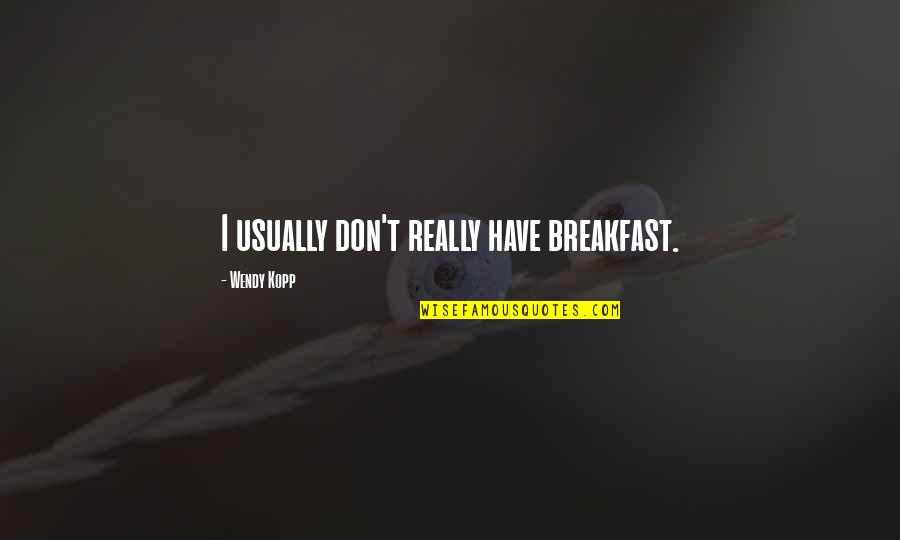 Kopp Quotes By Wendy Kopp: I usually don't really have breakfast.